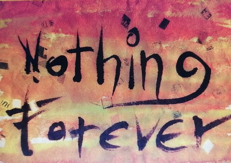 "the words ""Nothing Forever"" watercoloured on canvas."